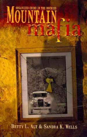 Mountain Mafia:  Organized Crime in the Rockies de Betty L. Alt