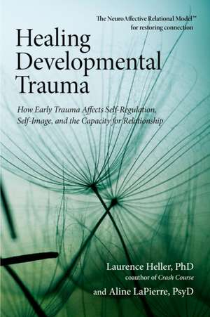 Healing Developmental Trauma:  How Early Trauma Affects Self-Regulation, Self-Image, and the Capacity for Relationship de Laurence Heller