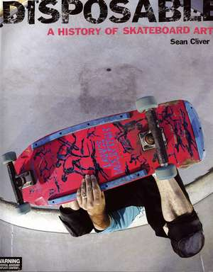 Disposable: A History of Skateboard Art de Sean Cliver