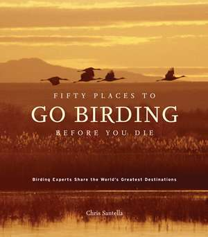 Fifty Places to Go Birding Before You Die de Chris Santella