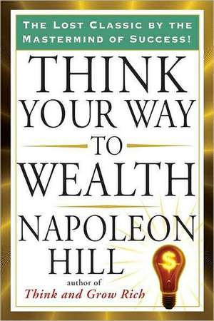 Think Your Way to Wealth de Napoleon Hill