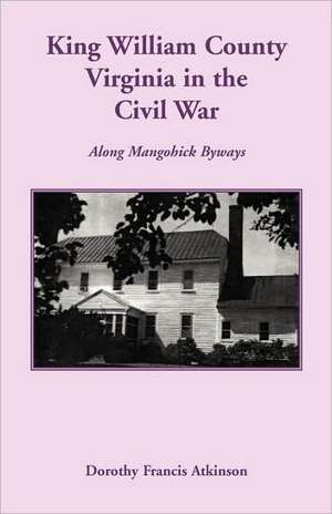 King William County in the Civil War, Along Mangohick Byways de Dorothy Francis Atkinson