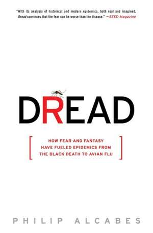 Dread: How Fear and Fantasy Have Fueled Epidemics from the Black Death to Avian Flu de Philip Alcabes