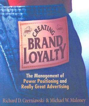 Creating Brand Loyalty:  The Management of Power Positioning and Really Great Advertising de Richard D. Czerniawski