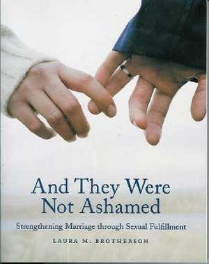 And They Were Not Ashamed:  Strengthening Marriage Through Sexual Fulfillment de Laura M. Brotherson