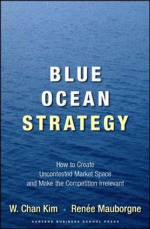 Blue Ocean Strategy: How To Create Uncontested Market Space And Make The Competition Irrelevant de W.Chan Kim