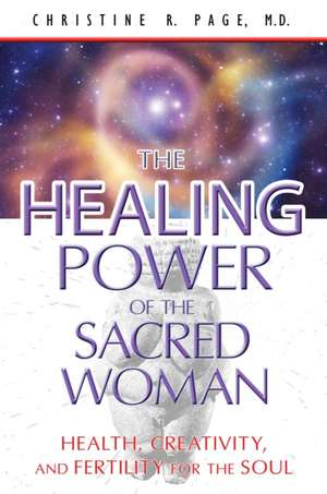The Healing Power of the Sacred Woman:  Health, Creativity, and Fertility for the Soul de Christine R. Page
