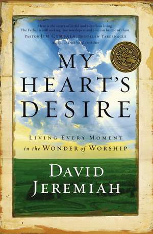 My Heart's Desire: Living Every Moment in the Wonder of Worship de Dr. David Jeremiah