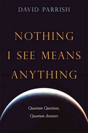 Nothing I See Means Anything: Quantum Questions, Quantum Answers de David Parrish MD