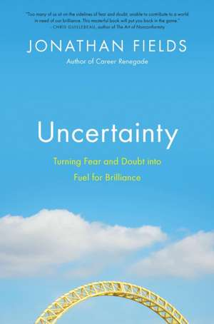 Uncertainty:  Turning Fear and Doubt Into Fuel for Brilliance de Jonathan Fields