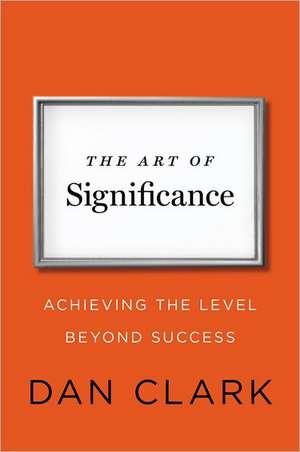 The Art Of Significance de Dan Clark