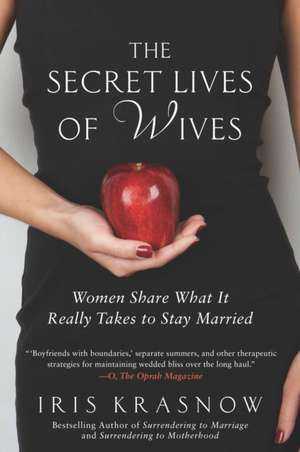 The Secret Lives of Wives:  Women Share What It Really Takes to Stay Married de Iris Krasnow