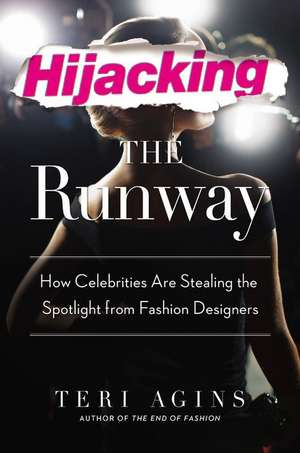 Hijacking the Runway: How Celebrities Are Stealing the Spotlight from Fashion Designers de Teri Agins