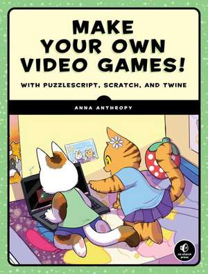 Make Your Own Video Games!: With PuzzleScript, Scratch, and Twine de Anna Anthropy
