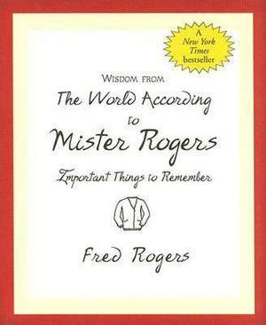 Wisdom from the World According to Mister Rogers:  Important Things to Remember de Fred Rogers