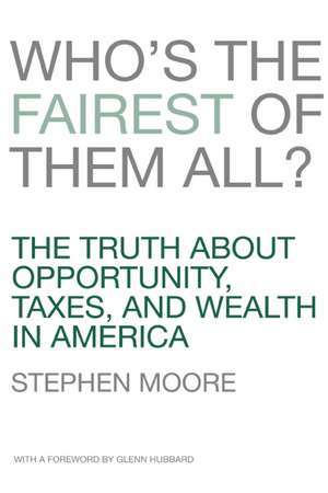Who's the Fairest of Them All?:  The Truth about Opportunity, Taxes, and Wealth in America de Stephen Moore