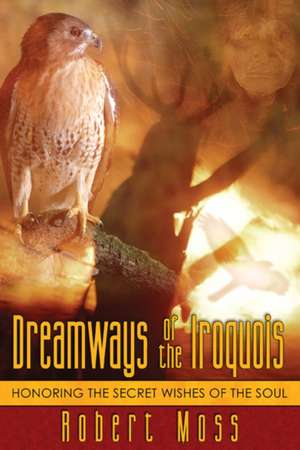 Dreamways of the Iroquois:  Honoring the Secret Wishes of the Soul de Robert Moss