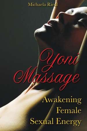 Yoni Massage: Awakening Female Sexual Energy de Michaela Riedl