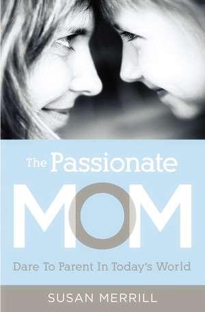 The Passionate Mom: Dare to Parent in Today's World de Susan Merrill