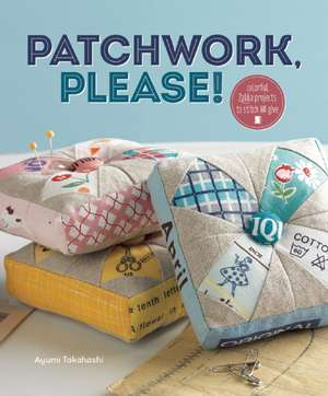 Patchwork, Please!:  Colorful Zakka Projects to Stitch and Give de Ayumi Takahashi