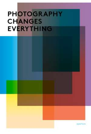 Photography Changes Everything de Marvin Heiferman