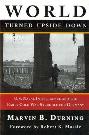 World Turned Upside Down: U.S. Naval Intelligence and the Early Cold War Struggle for Germany de Marvin B. Durning