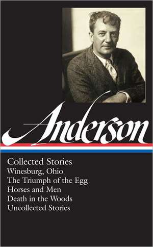 Sherwood Anderson:  Winesburg, Ohio / The Triumph of the Egg / Horses and Men / Death in the Woods / Uncollected Stories (Library of de Sherwood Anderson