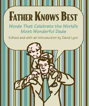 Father Knows Best: Words That Celebrate the World's Most Wonderful Dads de David Lyon
