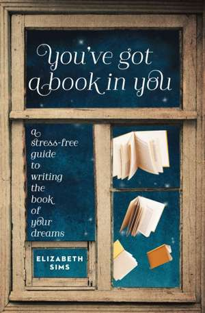 You've Got a Book in You:  A Stress-Free Guide to Writing the Book of Your Dreams de Elizabeth Sims