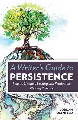 A Writer's Guide to Persistence:  How to Create a Lasting and Productive Writing Practice de Jordan Rosenfeld