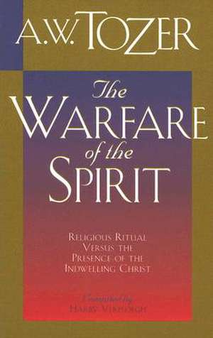 The Warfare of the Spirit:  Religious Ritual Versus the Presence of the Indwelling Christ de A.W. TOZER