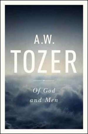 Of God and Men:  Cultivating the Divine/Human Relationship de A.W. TOZER