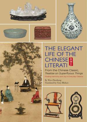 The Elegant Life of The Chinese Literati: From the Chinese Classic, 'Treatise on Superfluous Things', Finding Harmony and Joy in Everyday Objects de Wen Zhenheng
