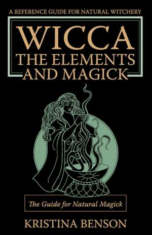 Wicca, the Elements and Magick:  Natural Magick and Wicca de Kristina Benson