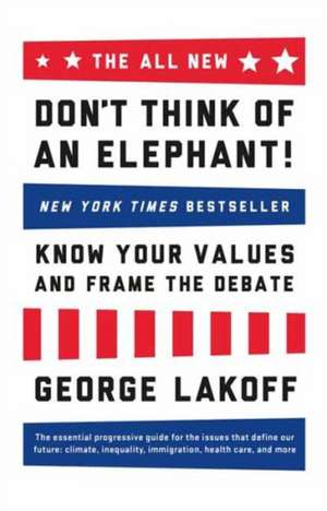The All New Don't Think of an Elephant!:  Know Your Values and Frame the Debate de George Lakoff