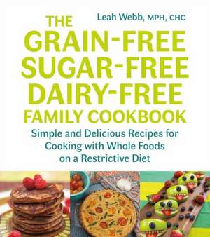 The Grain-Free, Sugar-Free, Dairy-Free Family Cookbook: Simple and Delicious Recipes for Cooking with Whole Foods on a Restrictive Diet de Leah Webb