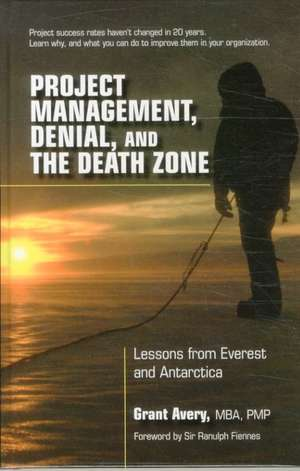 Project Management, Denial, and the Death Zone:  Lessons from Everest and Antarctica de Grant Avery