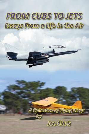 From Cubs to Jets - Essays from a Life in the Air. de Joseph F. Clark