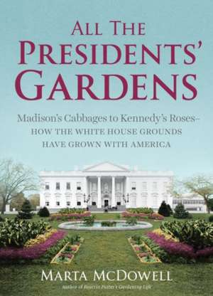 All the Presidents' Gardens:  Madison's Cabbages to Kennedy's Roses, How the White House Grounds Have Grown with America de Martha McDowell