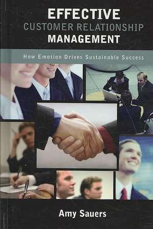 Effective Customer Relationship Management:  How Emotion Drives Sustainable Success de Amy Carson Sauers