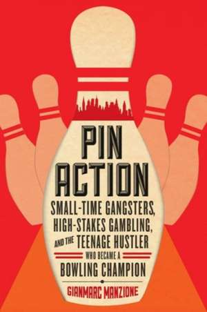 Pin Action – Small–Time Gangsters, High–Stakes Gambling, and the Teenage Hustler Who Became a Bowling Champion de Gianmarc Manzione