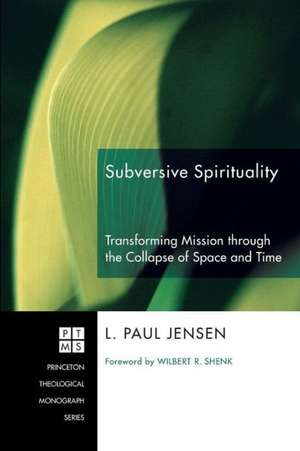 Subversive Spirituality:  Transforming Mission Through the Collapse of Space and Time de L. Paul Jensen