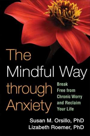 The Mindful Way Through Anxiety:  Break Free from Chronic Worry and Reclaim Your Life de Susan M. Orsillo