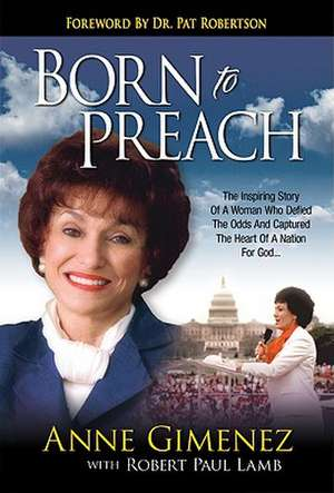 Born to Preach:  The Inspiring Story of a Woman Who Defied the Odds and Captured the Heart of a Nation for God de Anne Gimenez