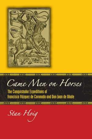 Came Men on Horses: The Conquistador Expeditions of Francisco Vásquez de Coronado and Don Juan de Oñate de Stan Hoig