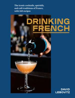 Drinking French: The Iconic Cocktails, Apéritifs, and Café Traditions of France, with 160 Recipes de David Lebovitz