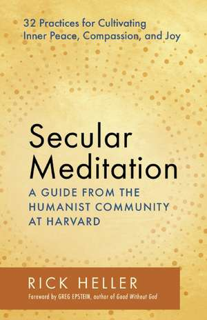 Secular Meditation:  32 Practices for Cultivating Inner Peace, Compassion, and Joy -- A Guide from the Humanist Community at Harvard de Rick Heller