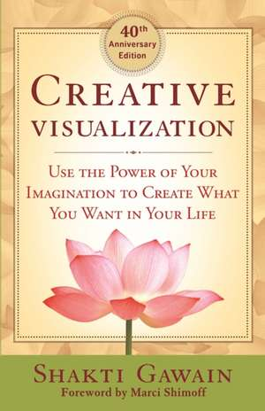 Creative Visualization: Use the Power of Your Imagination to Create What You Want in Life de Shakti Gawain