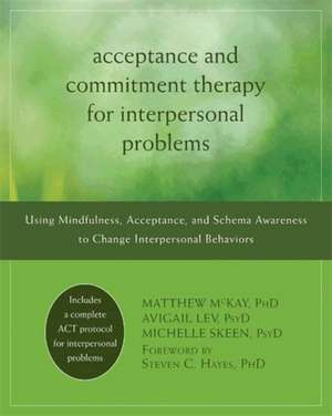 Acceptance and Commitment Therapy for Interpersonal Problems:  Using Mindfulness, Acceptance, and Schema Awareness to Change Interpersonal Behaviors de Matthew McKay