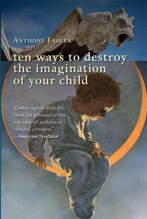 Ten Ways to Destroy the Imagination of Your Child de Mr. Anthony Esolen